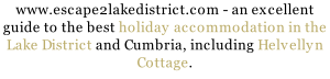 www.escape2lakedistrict.com - an excellent guide to the best holiday accommodation in the Lake District and Cumbria, including Helvellyn Cottage.