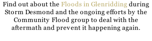 Find out about the Floods in Glenridding during Storm Desmond and the ongoing efforts by the Community Flood group to deal with the aftermath and prevent it happening again.